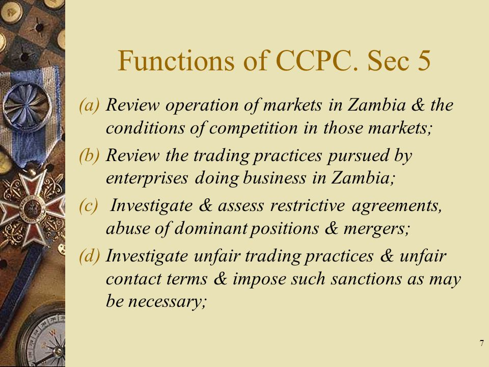 Functions of CCPC. Sec 5 (a)Review operation of markets in Zambia & the conditions of competition in those markets; (b)Review the trading practices pu