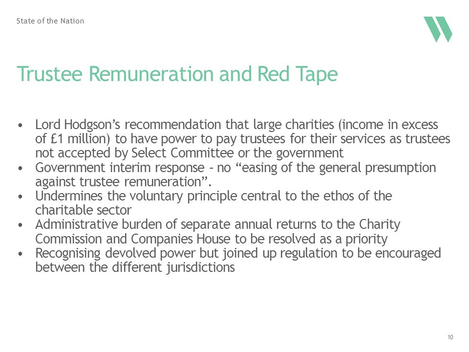 10 Trustee Remuneration and Red Tape Lord Hodgson's recommendation that large charities (income in excess of £1 million) to have power to pay trustees for their services as trustees not accepted by Select Committee or the government Government interim response – no easing of the general presumption against trustee remuneration .