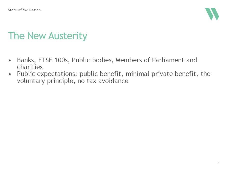 2 The New Austerity State of the Nation Banks, FTSE 100s, Public bodies, Members of Parliament and charities Public expectations: public benefit, minimal private benefit, the voluntary principle, no tax avoidance