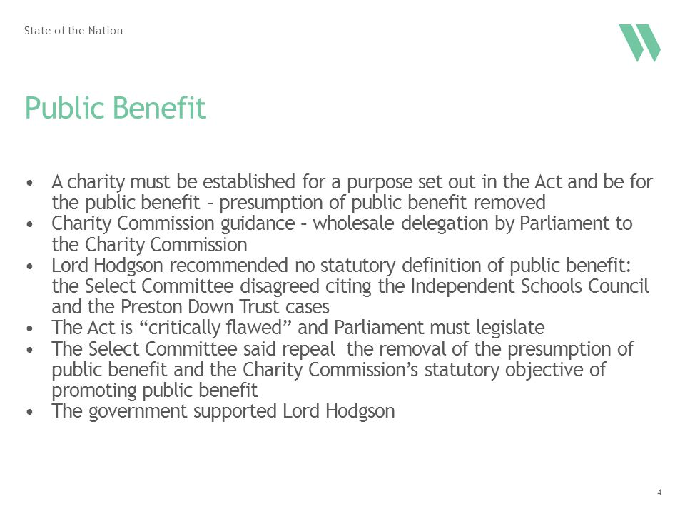 4 Public Benefit A charity must be established for a purpose set out in the Act and be for the public benefit – presumption of public benefit removed Charity Commission guidance – wholesale delegation by Parliament to the Charity Commission Lord Hodgson recommended no statutory definition of public benefit: the Select Committee disagreed citing the Independent Schools Council and the Preston Down Trust cases The Act is critically flawed and Parliament must legislate The Select Committee said repeal the removal of the presumption of public benefit and the Charity Commission's statutory objective of promoting public benefit The government supported Lord Hodgson State of the Nation