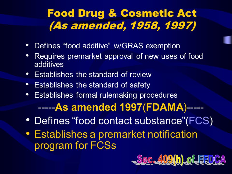 """Food Drug & Cosmetic Act (As amended, 1958, 1997) Defines """"food additive"""" w/GRAS exemption Requires premarket approval of new uses of food additives E"""