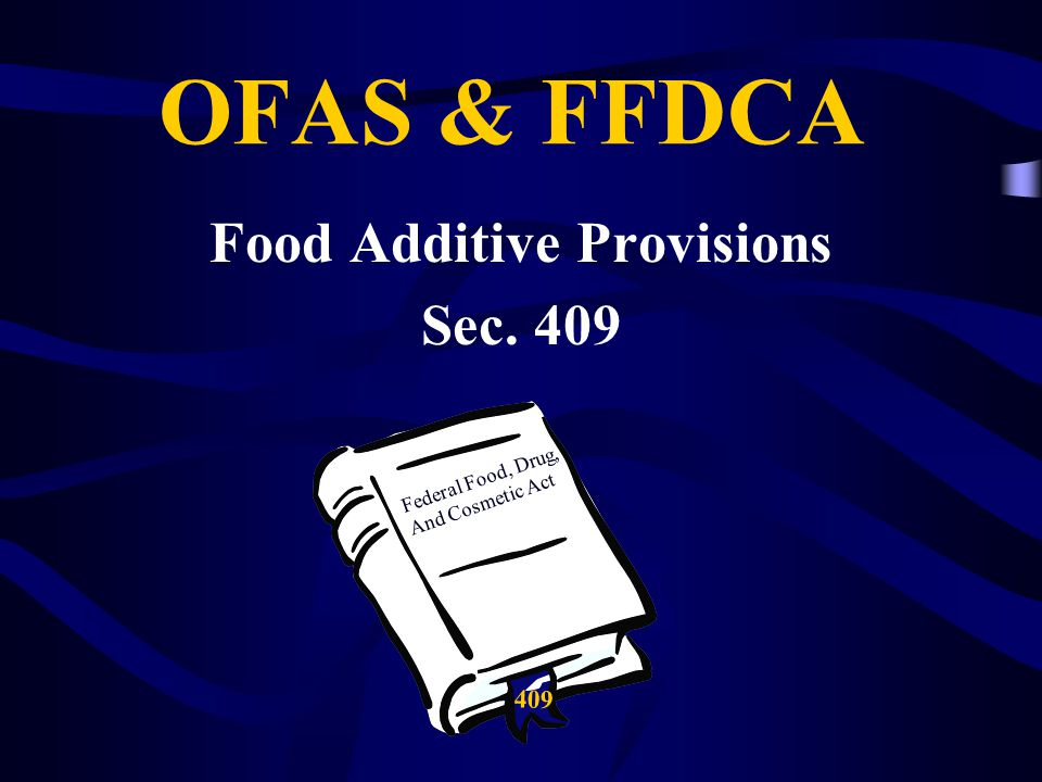 OFAS & FFDCA Food Additive Provisions Sec. 409 Federal Food, Drug, And Cosmetic Act 409