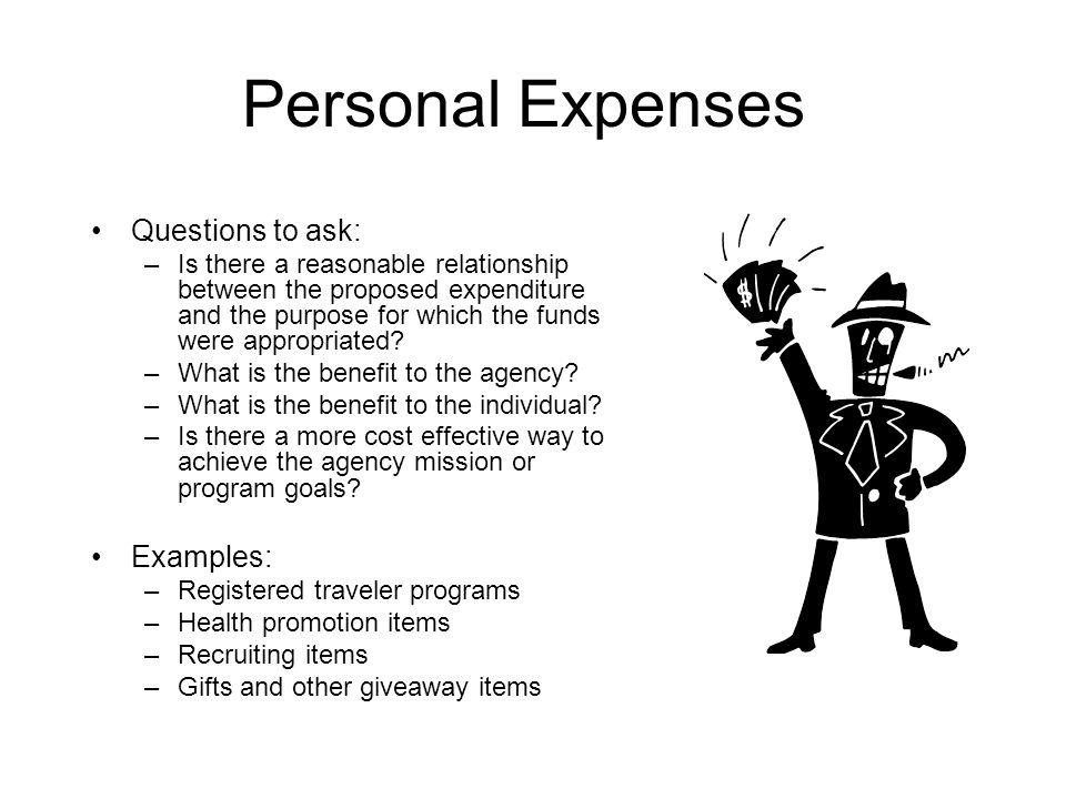 Personal Expenses Questions to ask: –Is there a reasonable relationship between the proposed expenditure and the purpose for which the funds were appr