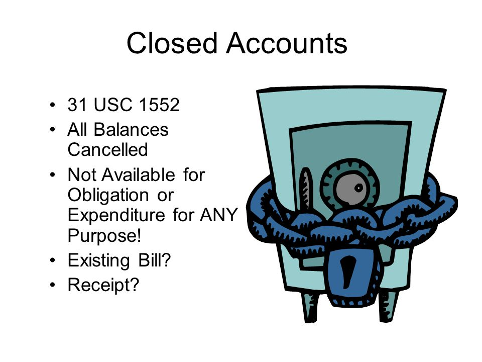 Closed Accounts 31 USC 1552 All Balances Cancelled Not Available for Obligation or Expenditure for ANY Purpose! Existing Bill? Receipt?