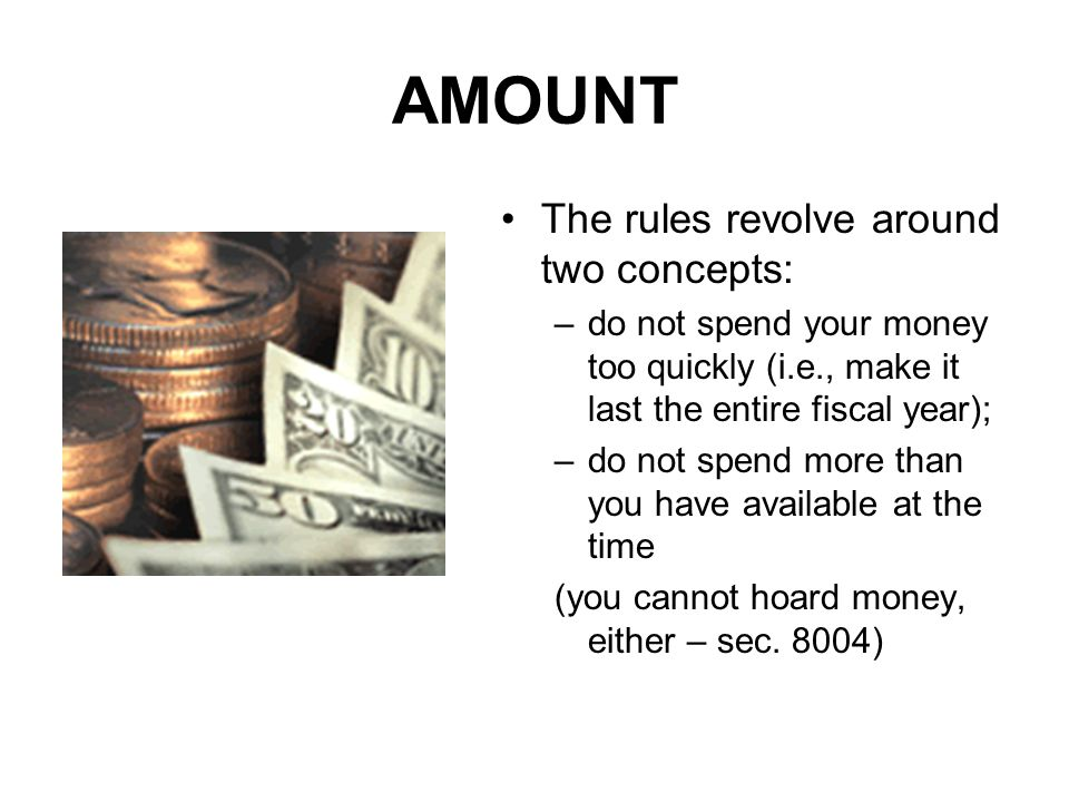 AMOUNT The rules revolve around two concepts: –do not spend your money too quickly (i.e., make it last the entire fiscal year); –do not spend more tha