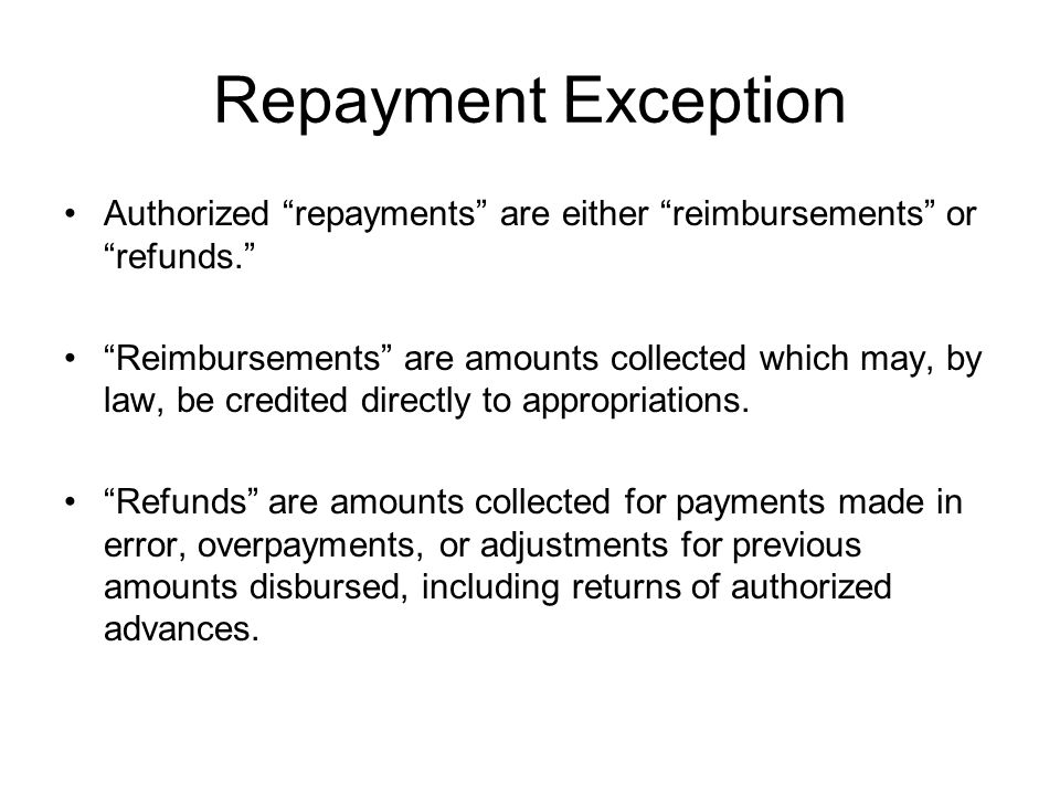 "Repayment Exception Authorized ""repayments"" are either ""reimbursements"" or ""refunds."" ""Reimbursements"" are amounts collected which may, by law, be cre"