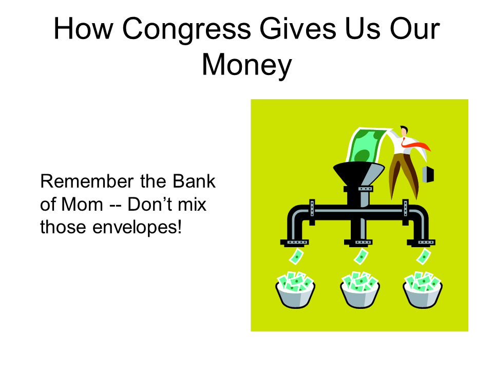 How Congress Gives Us Our Money Remember the Bank of Mom -- Don't mix those envelopes!