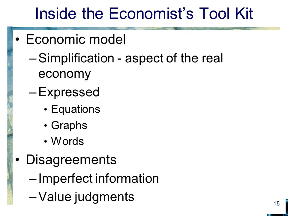 Inside the Economist's Tool Kit Economic model –Simplification - aspect of the real economy –Expressed Equations Graphs Words Disagreements –Imperfect information –Value judgments 15