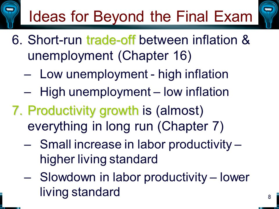 Ideas for Beyond the Final Exam trade-off 6.Short-run trade-off between inflation & unemployment (Chapter 16) –Low unemployment - high inflation –High