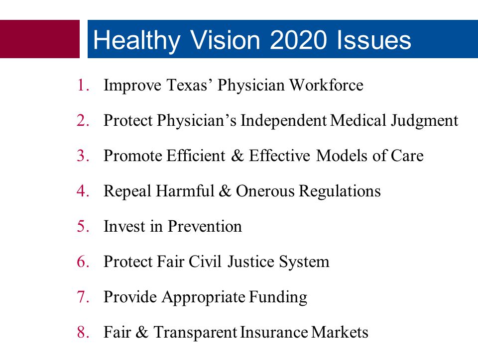 1.Improve Texas' Physician Workforce 2.Protect Physician's Independent Medical Judgment 3.Promote Efficient & Effective Models of Care 4.Repeal Harmful & Onerous Regulations 5.Invest in Prevention 6.Protect Fair Civil Justice System 7.Provide Appropriate Funding 8.Fair & Transparent Insurance Markets Healthy Vision 2020 Issues