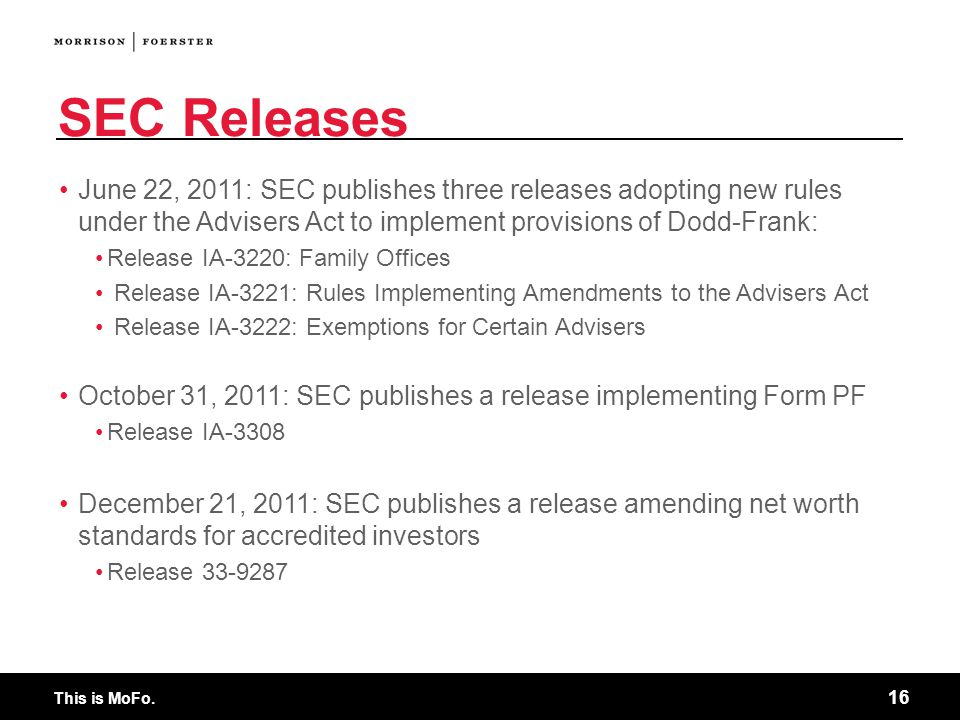 This is MoFo. 16 SEC Releases June 22, 2011: SEC publishes three releases adopting new rules under the Advisers Act to implement provisions of Dodd-Fr