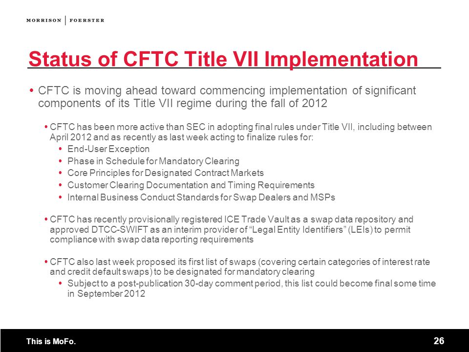 This is MoFo. 26 Status of CFTC Title VII Implementation  CFTC is moving ahead toward commencing implementation of significant components of its Titl