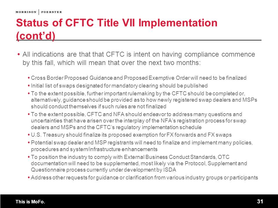 This is MoFo. 31 Status of CFTC Title VII Implementation (cont'd)  All indications are that that CFTC is intent on having compliance commence by this