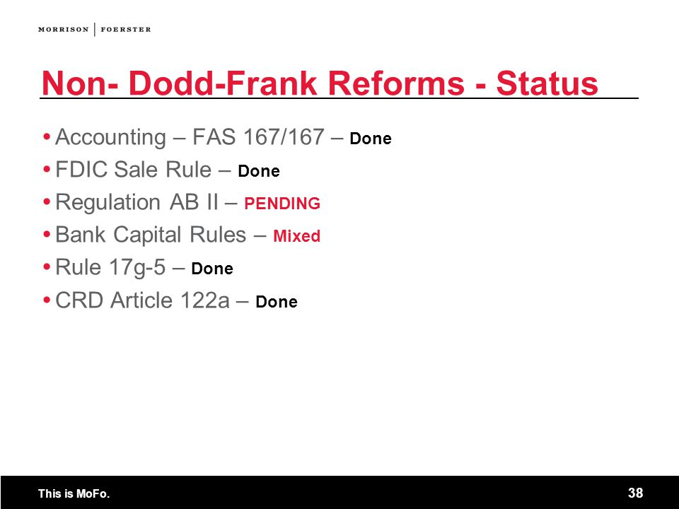 This is MoFo. 38 Non- Dodd-Frank Reforms - Status  Accounting – FAS 167/167 – Done  FDIC Sale Rule – Done  Regulation AB II – PENDING  Bank Capita