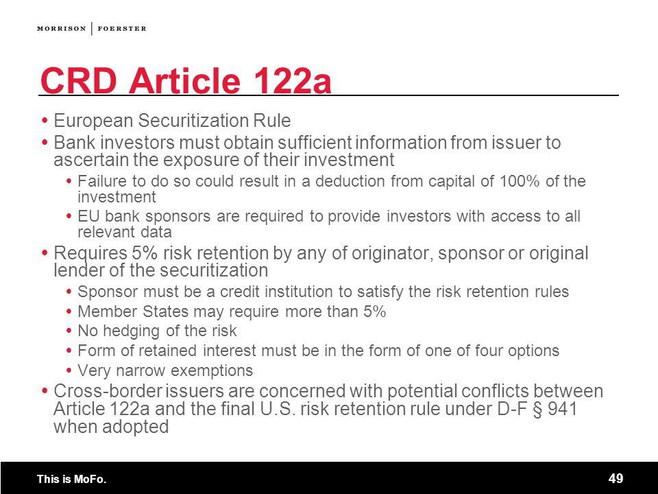 This is MoFo. 49 CRD Article 122a  European Securitization Rule  Bank investors must obtain sufficient information from issuer to ascertain the expo