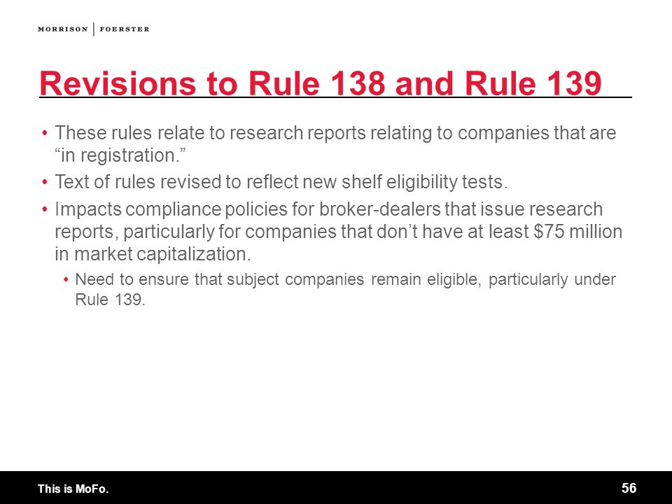 """This is MoFo. 56 Revisions to Rule 138 and Rule 139 These rules relate to research reports relating to companies that are """"in registration."""" Text of r"""