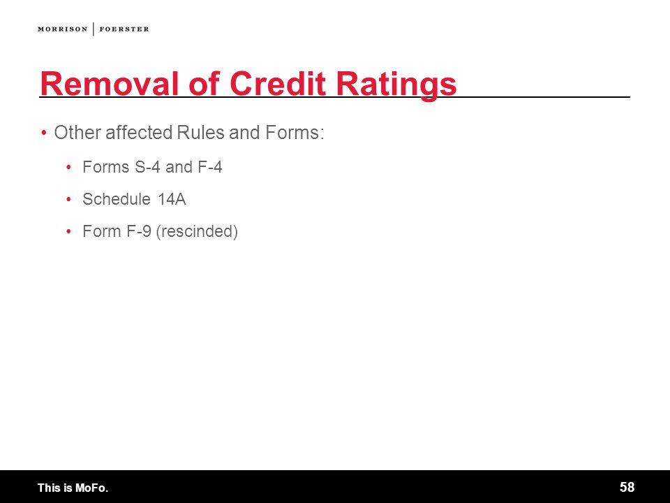 This is MoFo. 58 Removal of Credit Ratings Other affected Rules and Forms: Forms S-4 and F-4 Schedule 14A Form F-9 (rescinded)