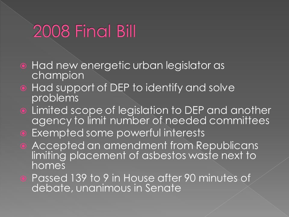  Had new energetic urban legislator as champion  Had support of DEP to identify and solve problems  Limited scope of legislation to DEP and another agency to limit number of needed committees  Exempted some powerful interests  Accepted an amendment from Republicans limiting placement of asbestos waste next to homes  Passed 139 to 9 in House after 90 minutes of debate, unanimous in Senate