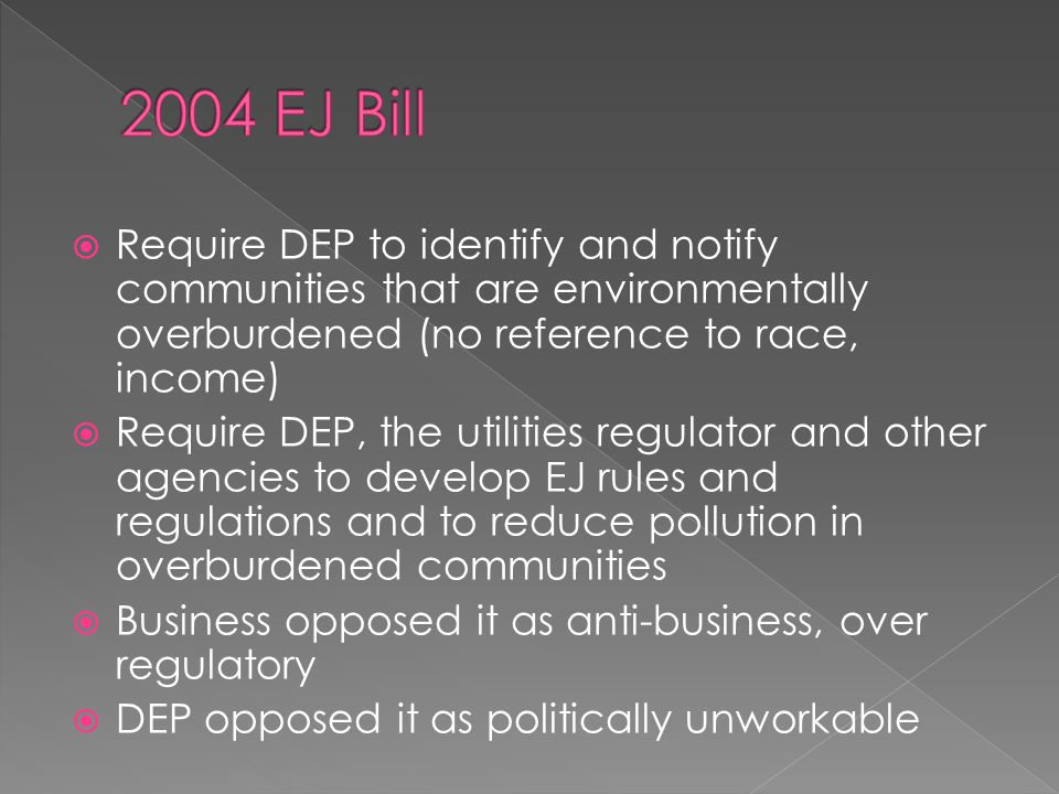  Require DEP to identify and notify communities that are environmentally overburdened (no reference to race, income)  Require DEP, the utilities regulator and other agencies to develop EJ rules and regulations and to reduce pollution in overburdened communities  Business opposed it as anti-business, over regulatory  DEP opposed it as politically unworkable