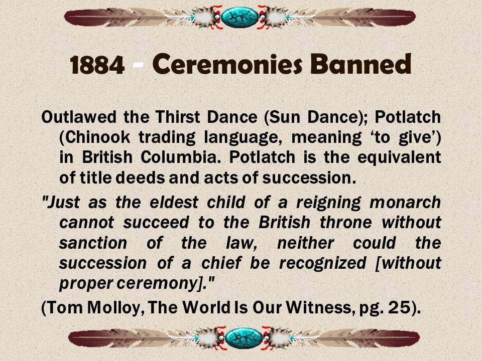 1884 - Ceremonies Banned Outlawed the Thirst Dance (Sun Dance); Potlatch (Chinook trading language, meaning 'to give') in British Columbia.