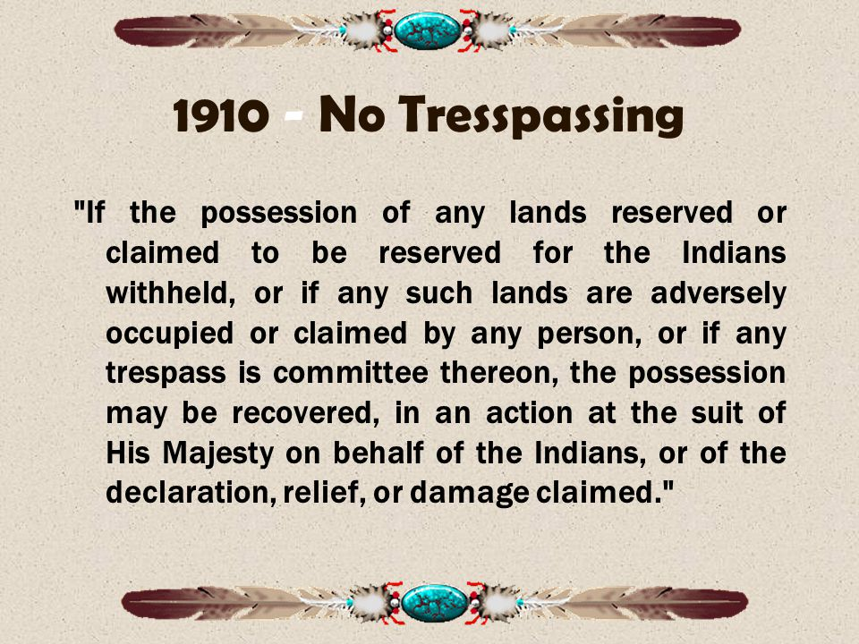 1910 - No Tresspassing If the possession of any lands reserved or claimed to be reserved for the Indians withheld, or if any such lands are adversely occupied or claimed by any person, or if any trespass is committee thereon, the possession may be recovered, in an action at the suit of His Majesty on behalf of the Indians, or of the declaration, relief, or damage claimed.