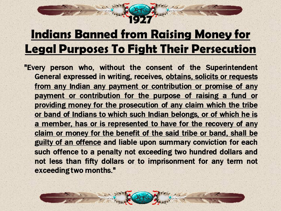1927 Indians Banned from Raising Money for Legal Purposes To Fight Their Persecution Every person who, without the consent of the Superintendent General expressed in writing, receives, obtains, solicits or requests from any Indian any payment or contribution or promise of any payment or contribution for the purpose of raising a fund or providing money for the prosecution of any claim which the tribe or band of Indians to which such Indian belongs, or of which he is a member, has or is represented to have for the recovery of any claim or money for the benefit of the said tribe or band, shall be guilty of an offence and liable upon summary conviction for each such offence to a penalty not exceeding two hundred dollars and not less than fifty dollars or to imprisonment for any term not exceeding two months.