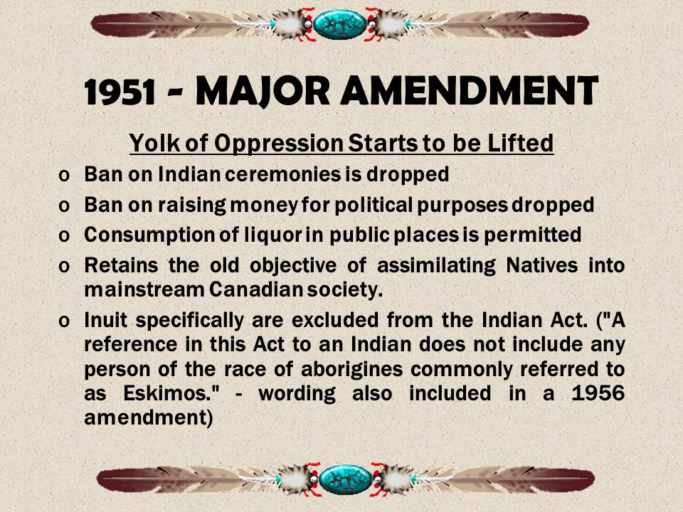 1951 - MAJOR AMENDMENT Yolk of Oppression Starts to be Lifted oBan on Indian ceremonies is dropped oBan on raising money for political purposes dropped oConsumption of liquor in public places is permitted oRetains the old objective of assimilating Natives into mainstream Canadian society.