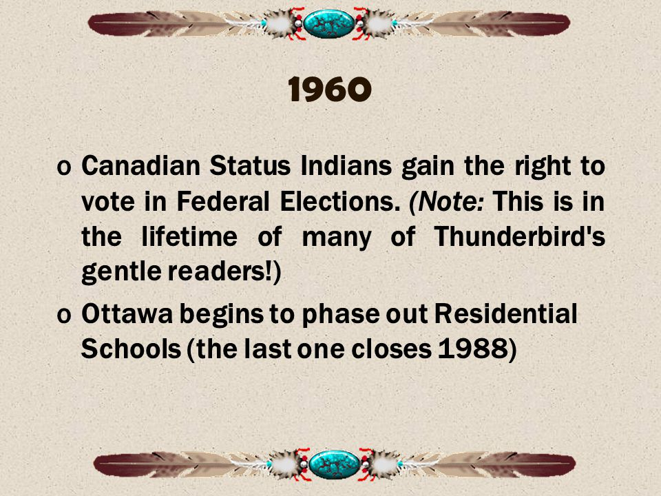 1960 oCanadian Status Indians gain the right to vote in Federal Elections.