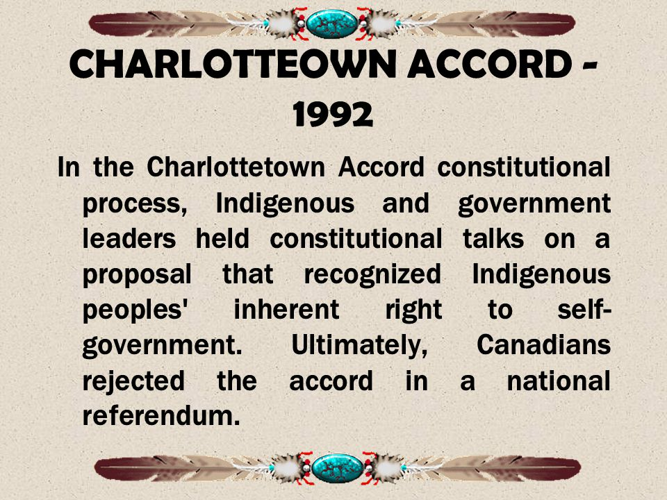 CHARLOTTEOWN ACCORD - 1992 In the Charlottetown Accord constitutional process, Indigenous and government leaders held constitutional talks on a proposal that recognized Indigenous peoples inherent right to self- government.