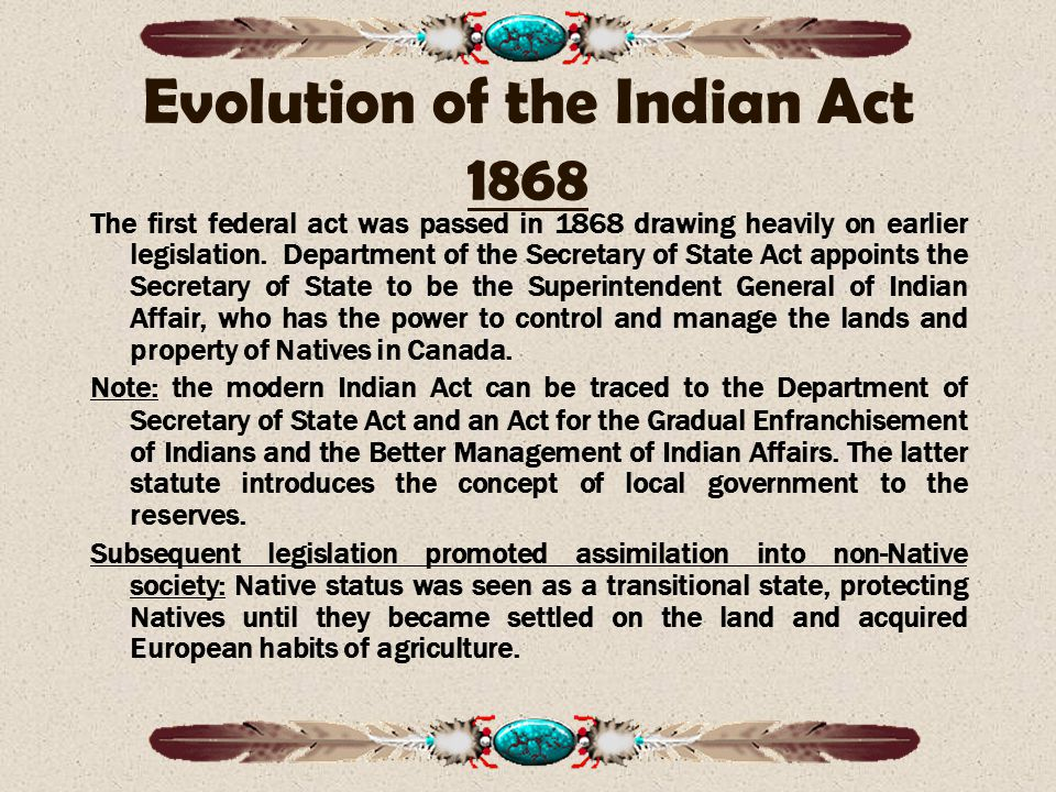 Evolution of the Indian Act 1868 The first federal act was passed in 1868 drawing heavily on earlier legislation.
