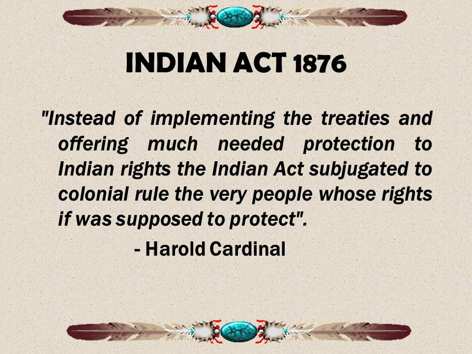 INDIAN ACT 1876 Instead of implementing the treaties and offering much needed protection to Indian rights the Indian Act subjugated to colonial rule the very people whose rights if was supposed to protect .