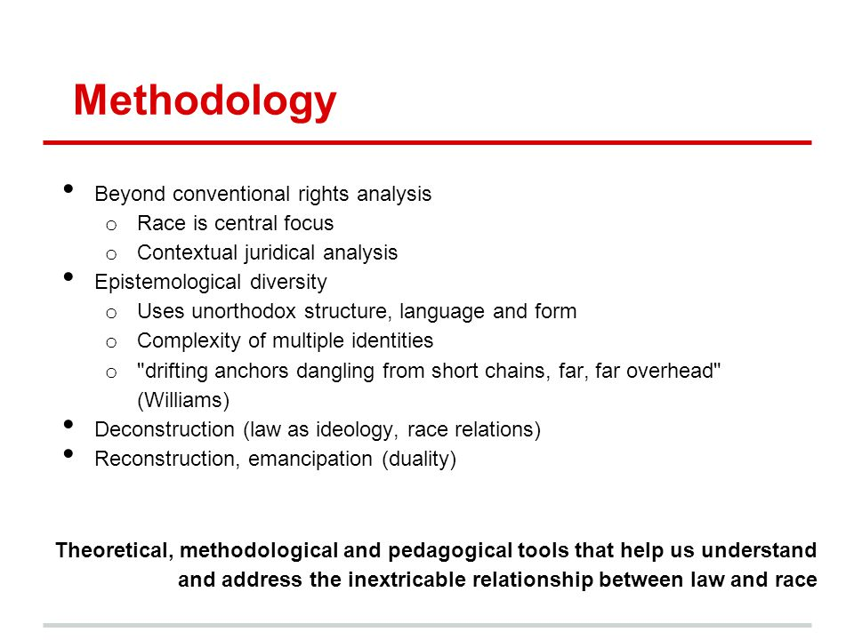 Methodology Beyond conventional rights analysis o Race is central focus o Contextual juridical analysis Epistemological diversity o Uses unorthodox st