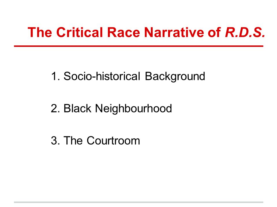 1. Socio-historical Background 2. Black Neighbourhood 3. The Courtroom The Critical Race Narrative of R.D.S.