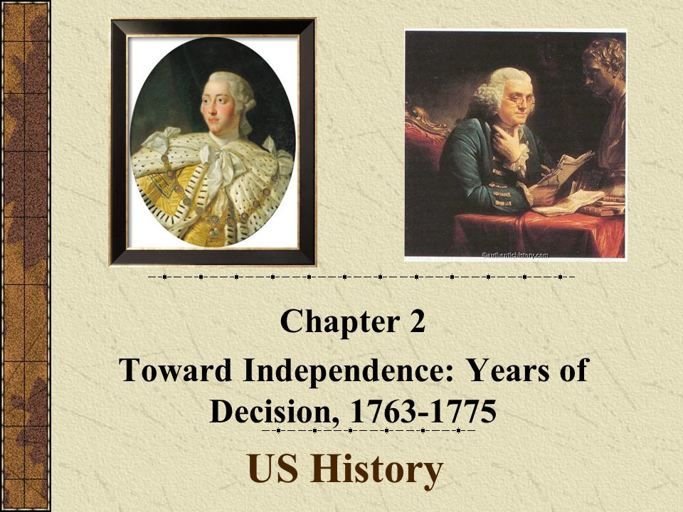 US History Chapter 2 Toward Independence: Years of Decision, 1763-1775
