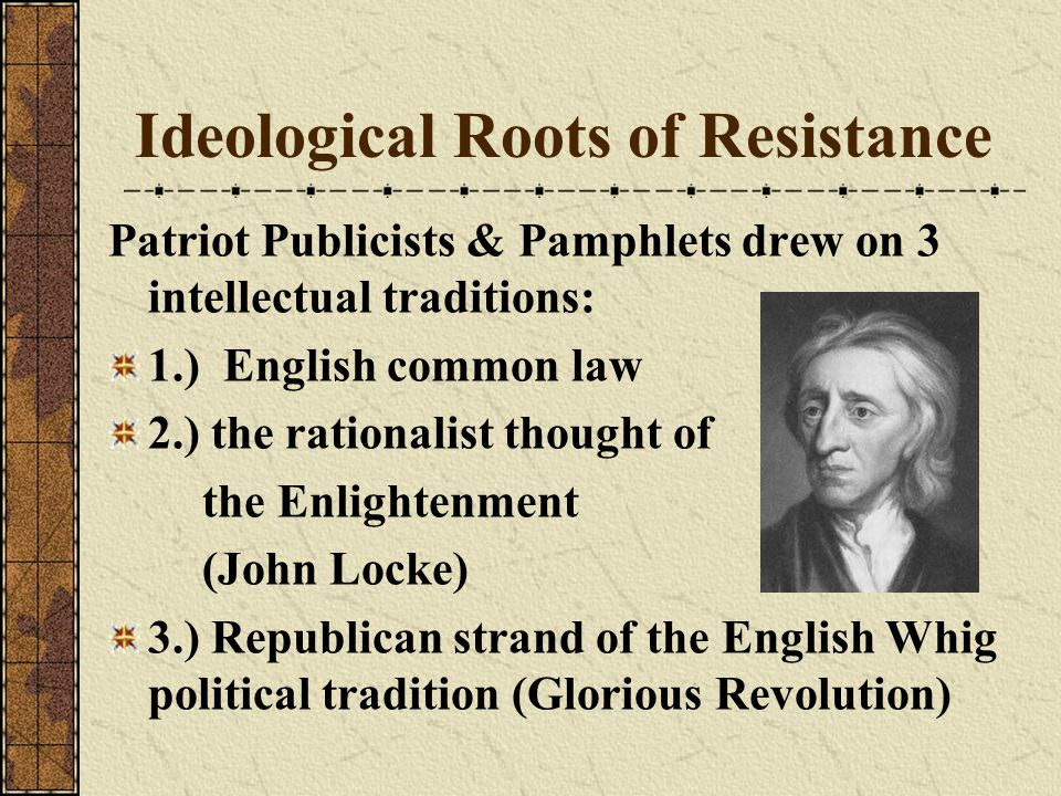 Ideological Roots of Resistance Patriot Publicists & Pamphlets drew on 3 intellectual traditions: 1.) English common law 2.) the rationalist thought o