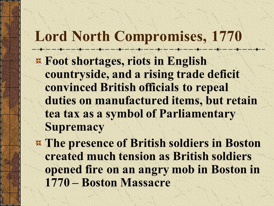 Lord North Compromises, 1770 Foot shortages, riots in English countryside, and a rising trade deficit convinced British officials to repeal duties on