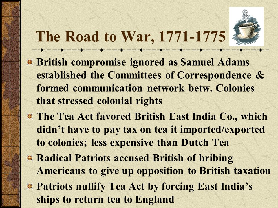 The Road to War, 1771-1775 British compromise ignored as Samuel Adams established the Committees of Correspondence & formed communication network betw