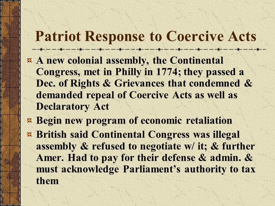Patriot Response to Coercive Acts A new colonial assembly, the Continental Congress, met in Philly in 1774; they passed a Dec. of Rights & Grievances