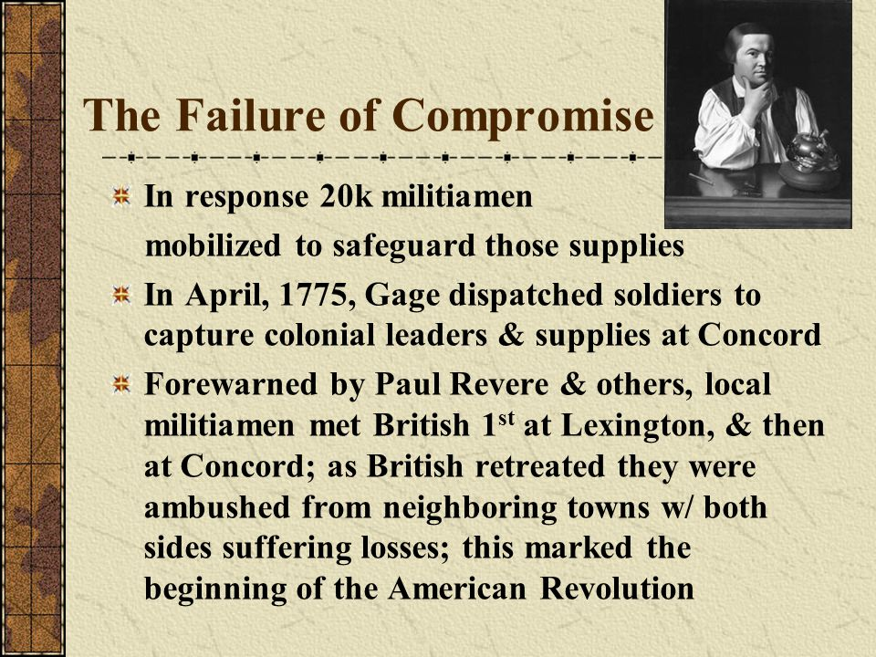 The Failure of Compromise In response 20k militiamen mobilized to safeguard those supplies In April, 1775, Gage dispatched soldiers to capture colonia