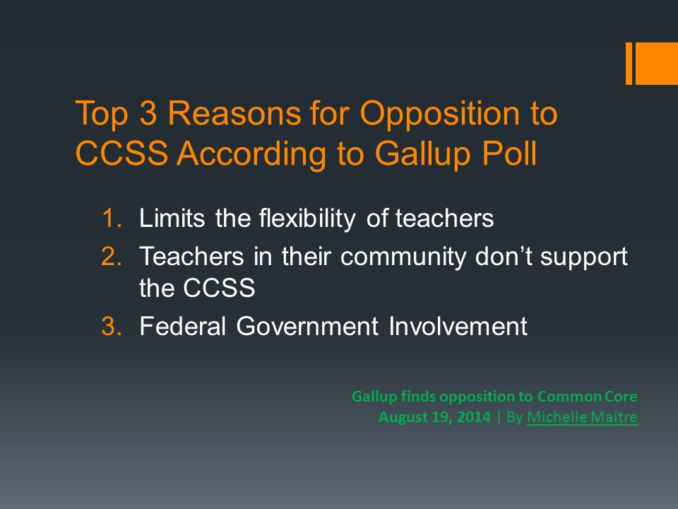 Top 3 Reasons for Opposition to CCSS According to Gallup Poll 1.Limits the flexibility of teachers 2.Teachers in their community don't support the CCSS 3.Federal Government Involvement Gallup finds opposition to Common Core August 19, 2014 | By Michelle Maitre