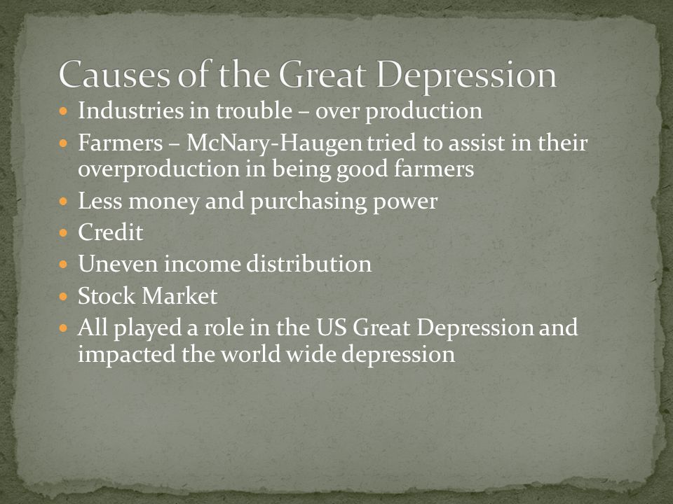 Industries in trouble – over production Farmers – McNary-Haugen tried to assist in their overproduction in being good farmers Less money and purchasing power Credit Uneven income distribution Stock Market All played a role in the US Great Depression and impacted the world wide depression