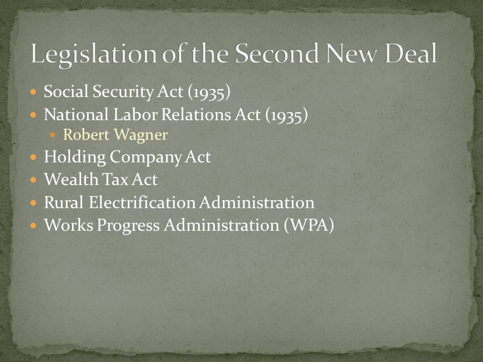 Social Security Act (1935) National Labor Relations Act (1935) Robert Wagner Holding Company Act Wealth Tax Act Rural Electrification Administration Works Progress Administration (WPA)