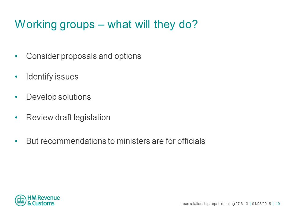 Loan relationships open meeting 27.6.13 | 01/05/2015 | 10 Working groups – what will they do? Consider proposals and options Identify issues Develop s