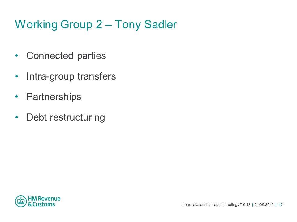 Loan relationships open meeting 27.6.13 | 01/05/2015 | 17 Working Group 2 – Tony Sadler Connected parties Intra-group transfers Partnerships Debt rest