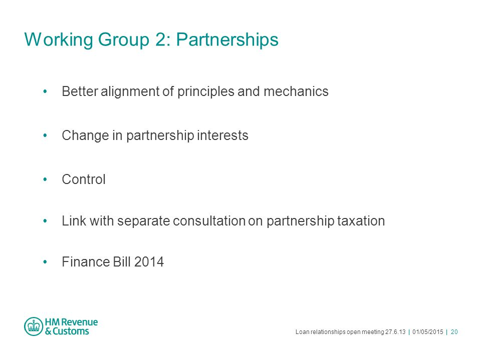 Loan relationships open meeting 27.6.13 | 01/05/2015 | 20 Working Group 2: Partnerships Better alignment of principles and mechanics Change in partner