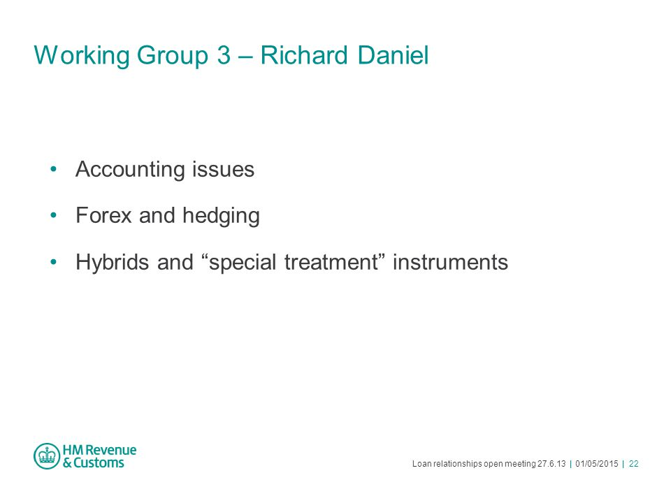 "Loan relationships open meeting 27.6.13 | 01/05/2015 | 22 Working Group 3 – Richard Daniel Accounting issues Forex and hedging Hybrids and ""special tr"