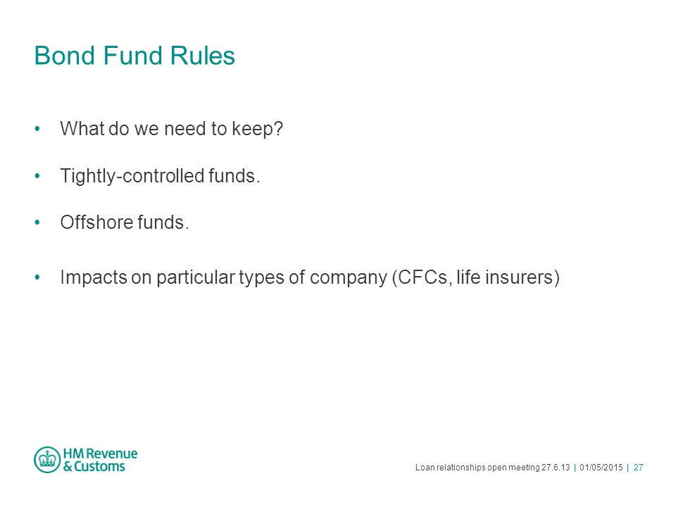 Loan relationships open meeting 27.6.13 | 01/05/2015 | 27 Bond Fund Rules What do we need to keep? Tightly-controlled funds. Offshore funds. Impacts o