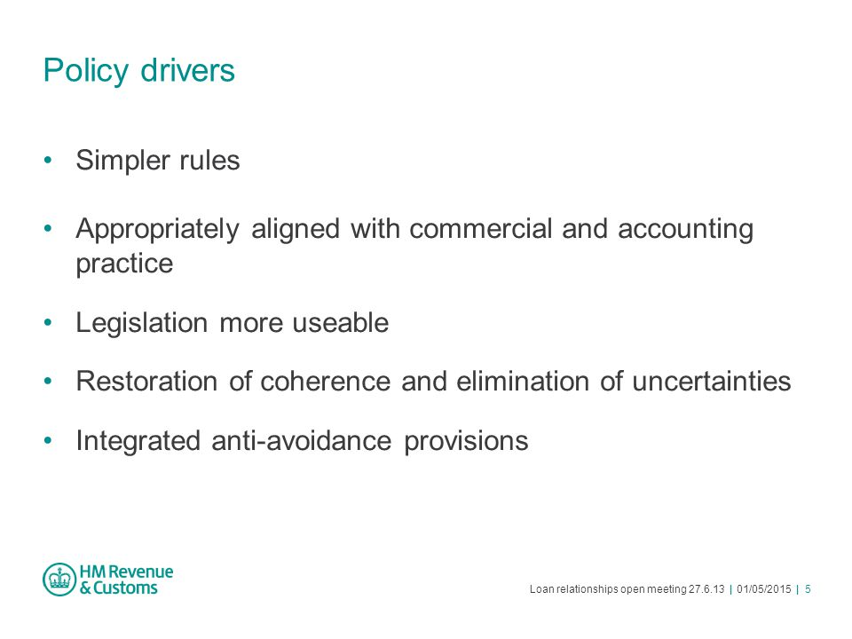 Loan relationships open meeting 27.6.13 | 01/05/2015 | 5 Policy drivers Simpler rules Appropriately aligned with commercial and accounting practice Le