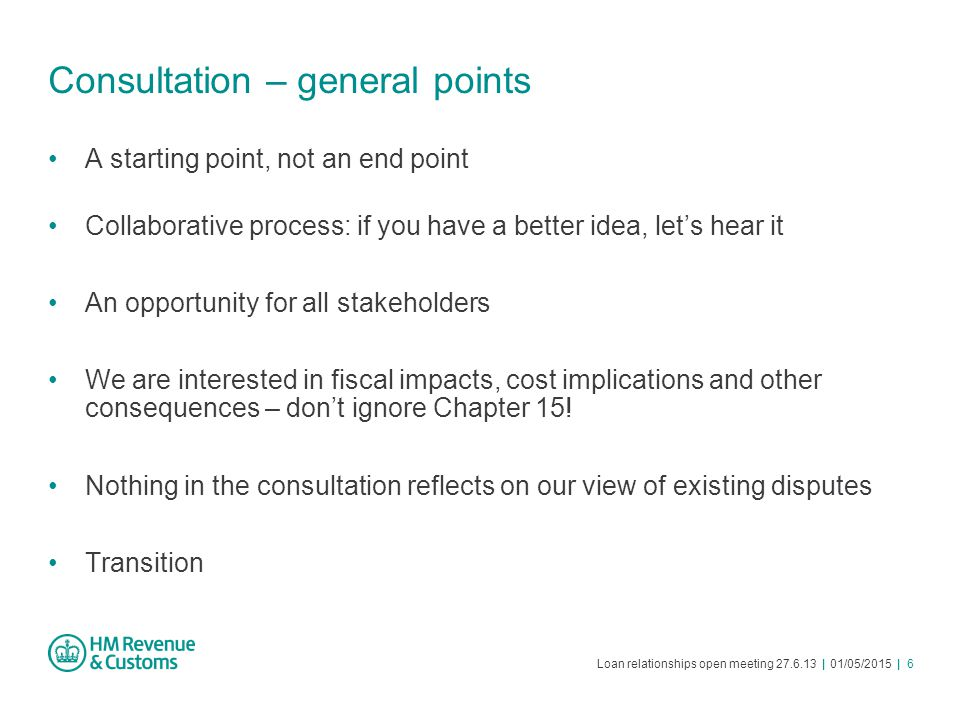 Loan relationships open meeting 27.6.13 | 01/05/2015 | 6 Consultation – general points A starting point, not an end point Collaborative process: if yo