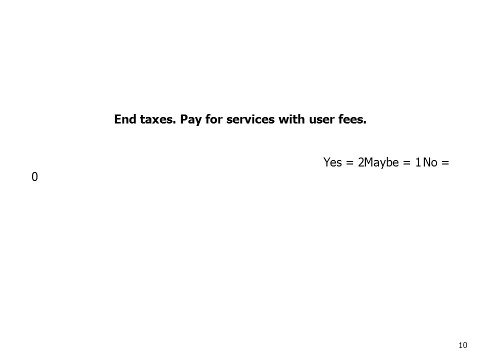 10 End taxes. Pay for services with user fees. Yes = 2Maybe = 1No = 0